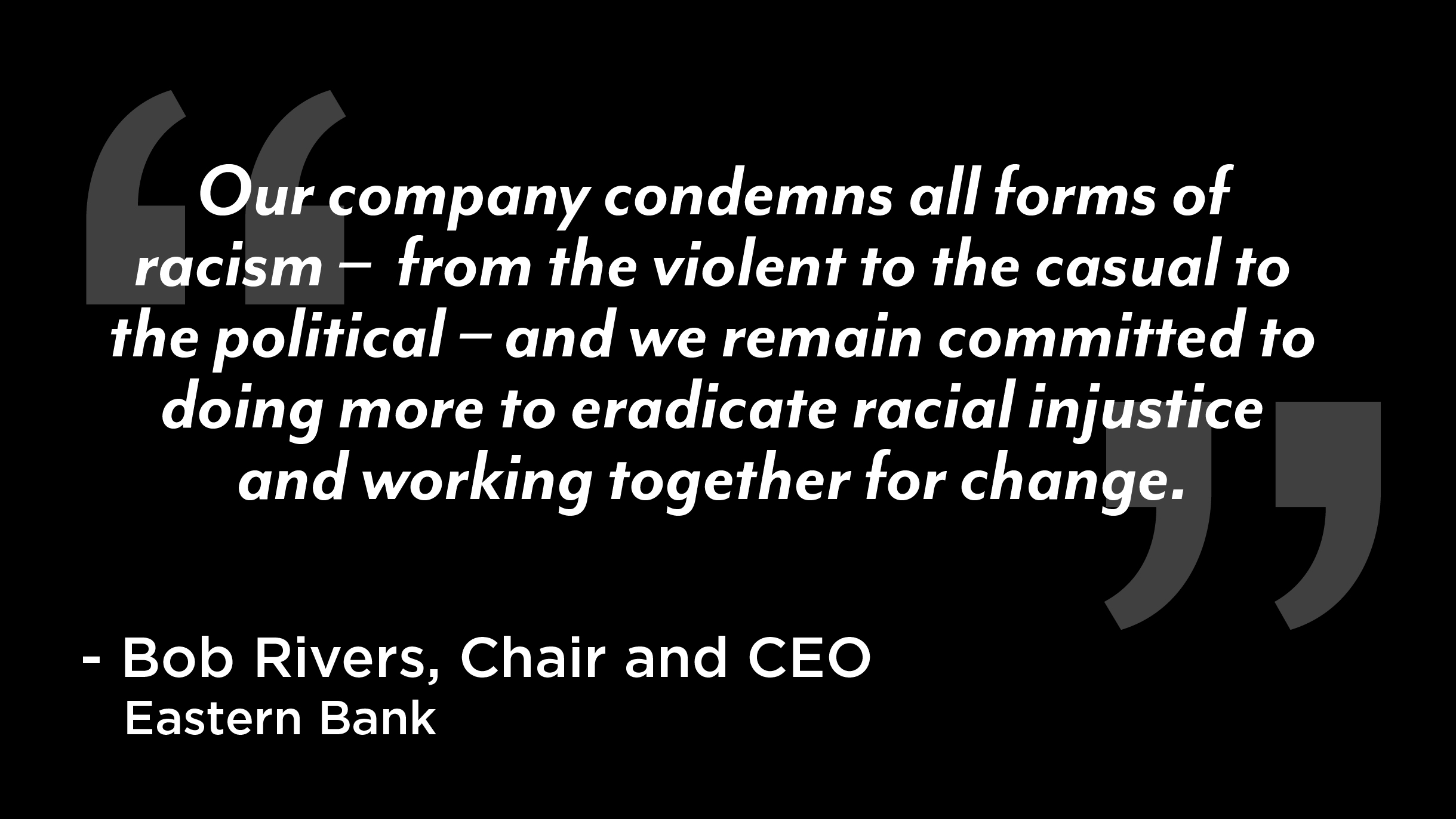 "Our company condemns all forms of racism – from the violent to the casual to the political – and we remain committed to doing more to eradicate racial injustice and working together for change."" – Bob Rivers, Chair and CEO of Eastern Bank"